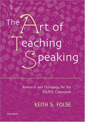 The Art of Teaching Speaking: Research and Pedagogy for the ESL/EFl Classroom: Research and Pedagogy in the ESL/EFL Classroom