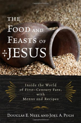 The Food and Feasts of Jesus: Inside the World of First Century Fare, with Menus and Recipes (Religion in the Modern World)