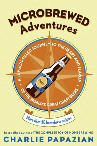 Microbrewed Adventures: A Lupulin Filled Journey to the Heart and Flavor of the World's Great Craft Beers by Charlie Papazian