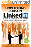How to Find Jobs on LinkedIn:: 20 secrets to getting you hired on the worlds largest professional network