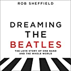 Dreaming the Beatles: A Love Story of One Band and the Whole World Hörbuch von Rob Sheffield Gesprochen von: Rob Sheffield
