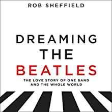 Dreaming the Beatles: A Love Story of One Band and the Whole World Audiobook by Rob Sheffield Narrated by Rob Sheffield