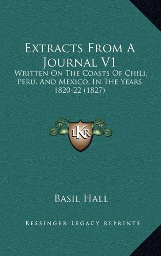 Extracts from a Journal V1: Written on the Coasts of Chili, Peru, and Mexico, in the Years 1820-22 (1827)