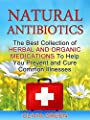 Natural Antibiotics: The Best Collection of Herbal And Organic Medications To Help You Prevent and Cure Common Illnesses (Natural Antibiotics, Natural Antibiotic Books, Natural Antibiotics Homemade)