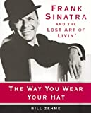 The Way You Wear Your Hat: Frank Sinatra and the Lost Art of Livin