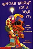 Whose Bright Idea Was It? : True Stories of Invention