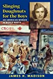 Slinging Doughnuts for the Boys: An American Woman in World War II (0253221072) by Madison, James H.