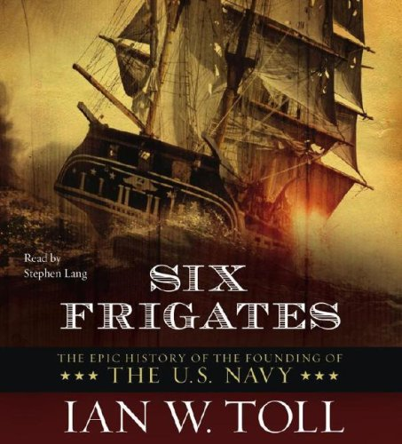 Six Frigates: The Epic History of the Founding of the U.S.