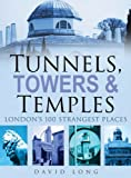 David Long Tunnels, Towers & Temples: London's 100 Strangest Places