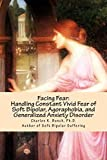 Facing Fear:  Handling Constant Vivid Fear of Soft Bipolar, Agoraphobia, and Generalized Anxiety Disorder: Volume 1