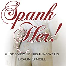 Spank Her!: A Top's View of This Thing We Do (       UNABRIDGED) by Devlin O'Neill Narrated by Devlin O'Neill