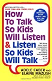 How to Talk So Kids Will Listen & Listen So Kids Will Talk By Adele Faber, Elaine Mazlish