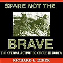 Spare Not the Brave: The Special Activities Group in Korea | Livre audio Auteur(s) : Richard L. Kiper Narrateur(s) : Capt. Kevin F. Spalding USNR-Ret