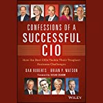 Confessions of a Successful CIO: How the Best CIOs Tackle Their Toughest Business Challenges | Dan Roberts,Brian Watson