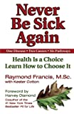 img - for Never Be Sick Again: Health Is a Choice, Learn How to Choose It book / textbook / text book