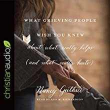 What Grieving People Wish You Knew About What Really Helps (and What Really Hurts): And How to Avoid Being That Person Who Hurts Instead of Helps Audiobook by Nancy Guthrie Narrated by Ann M. Richardson