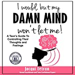 I Would, but My Damn Mind Won't Let Me: A Teen's Guide to Understanding and Controlling Their Thoughts and Feelings   Jacqui Letran