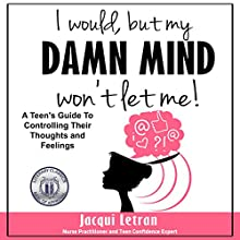 I Would, but My Damn Mind Won't Let Me: A Teen's Guide to Understanding and Controlling Their Thoughts and Feelings Audiobook by Jacqui Letran Narrated by Michelle Bourque