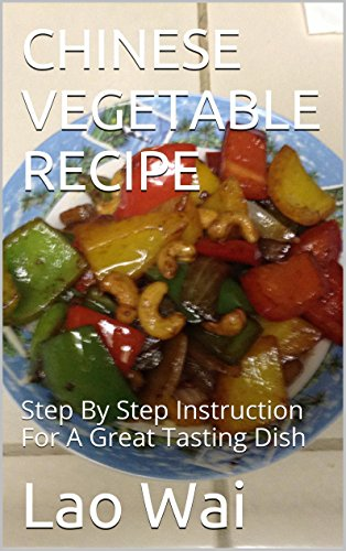 CHINESE VEGETABLE RECIPE: Step By Step Instruction For A Great Tasting Dish by Lao Wai