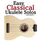 Easy Classical Ukulele Solos: Featuring music of Bach, Mozart, Beethoven, Vivaldi and other composers. In Standard Notation and TAB ~ Javier Marc�