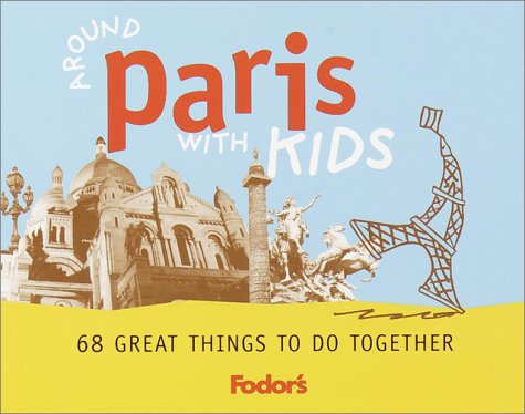 Around Paris with Kids: 68 Great Things to Do Together (Fodor's Guides)