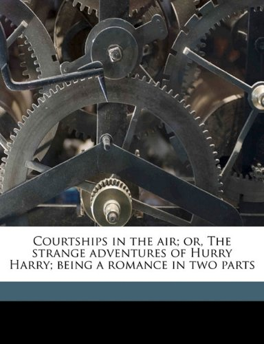 Courtships in the air; or, The strange adventures of Hurry Harry; being a romance in two parts
