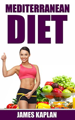 Mediterranean Diet: Your Waist Trimming Guide to the Natural Recipes, Tips and Strategies to Adapting to the Diet and Sticking to it for Permanent Weight Loss and Lifelong Health by James Kaplan