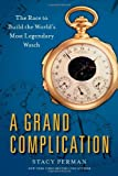 A Grand Complication: The Race to Build the Worlds Most Legendary Watch