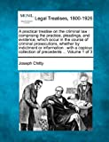 A practical treatise on the criminal law: comprising the practice, pleadings, and evidence, which occur in the course of criminal prosecutions, ... collection of precedents ... Volume 1 of 3