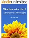 Mindfulness for Kids I: 7 Children's Meditations & Mindfulness Practices to Help Kids Be More Focused, Calm and Relaxed: Seven Meditation Scripts with Warm-up & Follow-up Activities (English Edition)