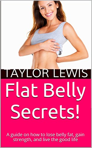 Flat Belly Secrets!: A Guide On How To Lose Belly Fat, Gain Strength, And Live The Good Life