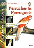Atlas de l'ornithologie : Tome 1, Perruches et perroquets
