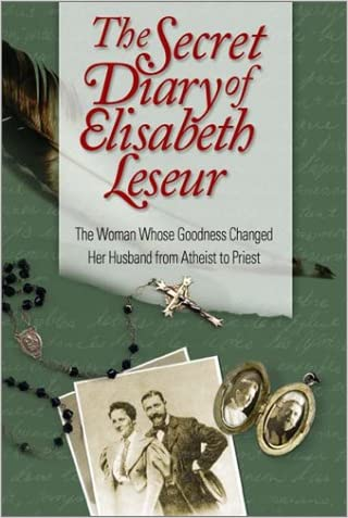 The Secret Diary of Elisabeth Leseur: The Woman Whose Goodness Changed Her Husband from Atheist to Priest written by Elisabeth Leseur