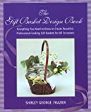 The Gift Basket Design Book: Everything You Need to Know to Create Beautiful, Professional-Looking Gift Baskets for All Occasions (0762727950) by Shirley George Frazier