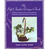The Gift Basket Design Book: Everything You Need to Know to Create Beautiful, Professional-Looking Gift Baskets for All Occasions ~ Shirley George Frazier