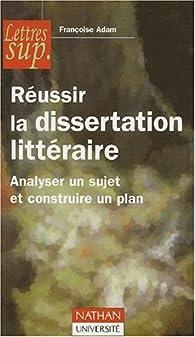 Réussir la dissertation littéraire. Analyser un sujet et construire un plan par Françoise Adam