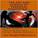 The Art and Science of Personal Magnetism: New Thought Theatre, Vol. 3 Audiobook by Theron Q. Dumont, William Walker Atkinson, Hillary Hawkins Narrated by Hillary Hawkins