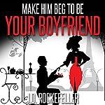 Make Him Beg to Be Your Boyfriend | J.D. Rockefeller
