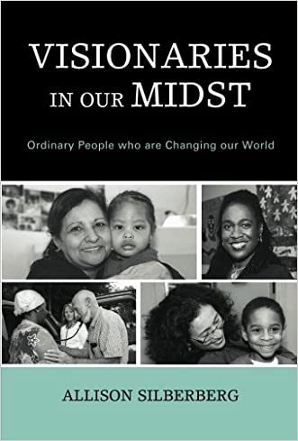 Visionaries In Our Midst: Ordinary People who are Changing our World written by Allison Silberberg