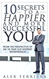 10 Secrets to a Happier and More Successful You: From the Perspective of an 18 year old Internet Entrepreneur (Success and Nothing Less)