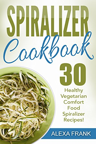 Spiralizer Cookbook: 30 Healthy Vegetarian Comfort Food Spiralizer Recipes: Full of Great Recipes including Zucchini Parmesan Artichoke Pasta and Sweet Potato Enchilada Casserole by Alexa Frank