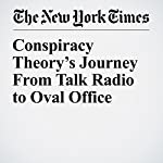 Conspiracy Theory's Journey From Talk Radio to Oval Office | Peter Baker,Maggie Haberman
