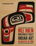 Bill Holm Northwest Coast Indian Art: An Analysis of Form, New and Updated 50th Anniversary Edition (Native Art of the Pacific Northwest: A Bill Holm Center)