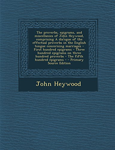 The proverbs, epigrams, and miscellanies of John Heywood, comprising A dia'ogue of the effectual proverbs in the English tongue concerning marriages - ... proverbs - The fifth hundred epigrams -