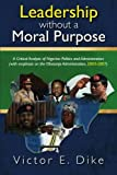 img - for Leadership Without a Moral Purpose: A Critical Analysis of Nigerian Politics and Administration (with Emphasis on the Obasanjo Administration, 2003-20 by Victor E. Dike (2009-10-14) book / textbook / text book