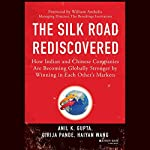 The Silk Road Rediscovered: How Indian and Chinese Companies Are Becoming Globally Stronger by Winning in Each Other's Markets | Anil K. Gupta,Girija Pande,Haiyan Wang