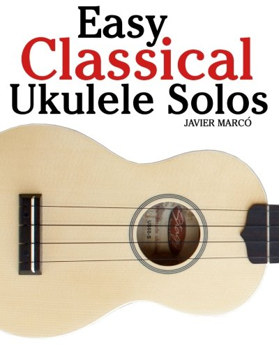 Easy Classical Ukulele Solos: Featuring music of Bach, Mozart, Beethoven, Vivaldi and other composers. In Standard Notation and TAB