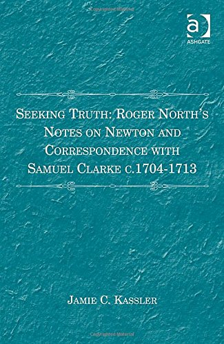 Seeking Truth: Roger North'S Notes On Newton And Correspondence With Samuel Clarke C. 1704-1713