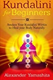 Kundalini For Beginners: Awaken Your Kundalini Within To Heal Your Body Naturally