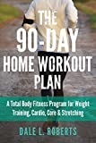 The 90-Day Home Workout Plan: A Total Body Fitness Program for Weight Training, Cardio, Core & Stretching (Lose Weight, Health, Bodyweight & Ab Exercise, Gain Muscle)